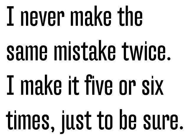 I never make the same mistake twice..
