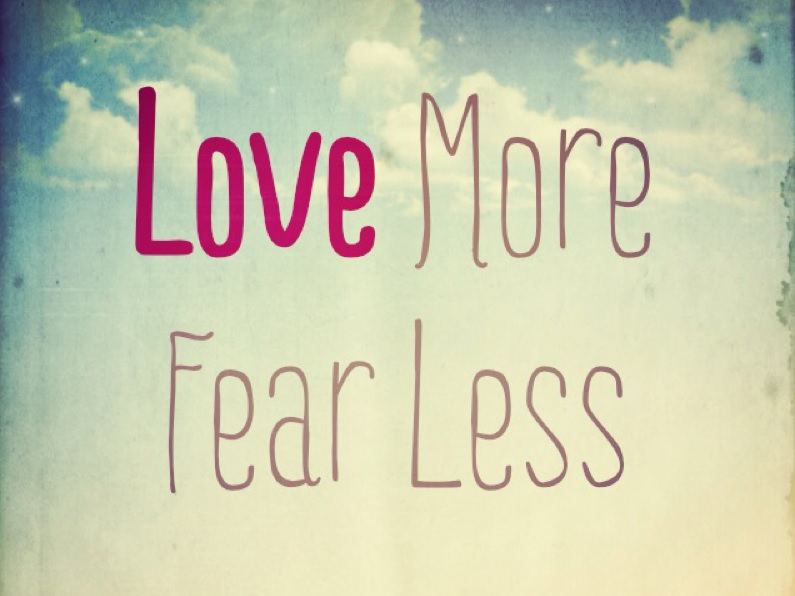 Love more; fear less